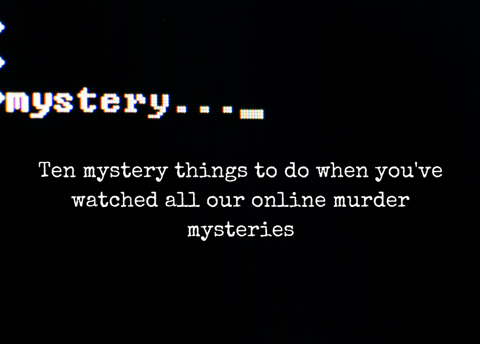Ten mystery things to do when you've watched all our online murder mysteries